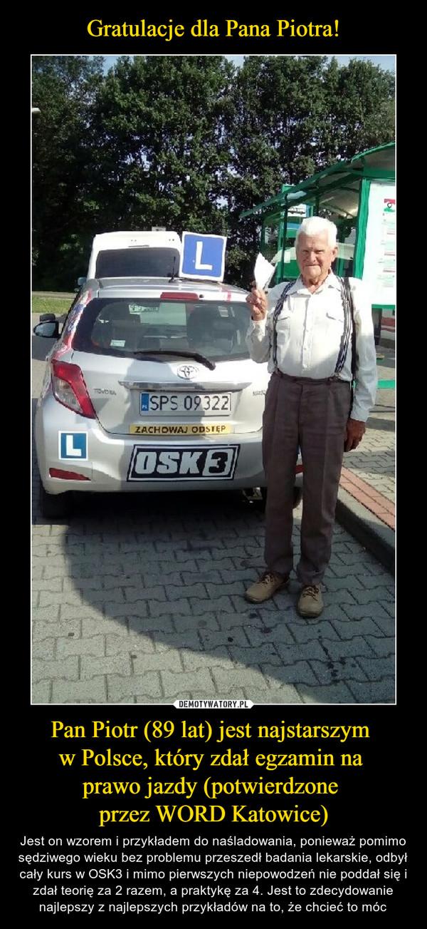 Pan Piotr (89 lat) jest najstarszym w Polsce, który zdał egzamin na prawo jazdy (potwierdzone przez WORD Katowice) – Jest on wzorem i przykładem do naśladowania, ponieważ pomimo sędziwego wieku bez problemu przeszedł badania lekarskie, odbył cały kurs w OSK3 i mimo pierwszych niepowodzeń nie poddał się i zdał teorię za 2 razem, a praktykę za 4. Jest to zdecydowanie najlepszy z najlepszych przykładów na to, że chcieć to móc
