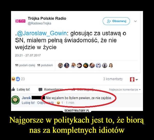 Najgorsze w politykach jest to, że biorą nas za kompletnych idiotów –  Jarosław Gowin głosując za ustawą o SN, miałem pełną świadomość, że nie wejdzie w życieNie wyjąłem bo byłem pewien, że nie zajdzie
