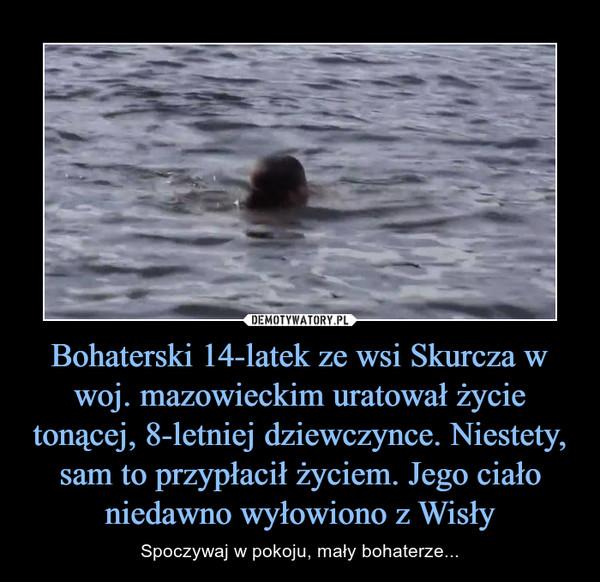 Bohaterski 14-latek ze wsi Skurcza w woj. mazowieckim uratował życie tonącej, 8-letniej dziewczynce. Niestety, sam to przypłacił życiem. Jego ciało niedawno wyłowiono z Wisły – Spoczywaj w pokoju, mały bohaterze...