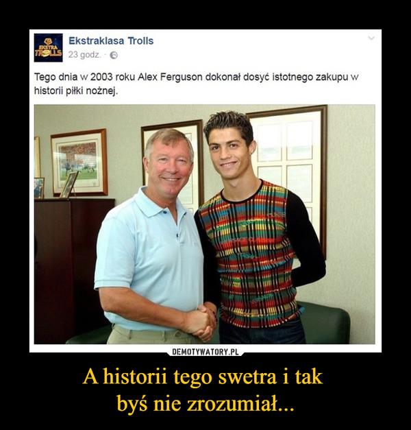 A historii tego swetra i tak byś nie zrozumiał... –  ekstraklasa trollsTego dnia w 2003 roku Alex Ferguson dokonał dosyć istotnego zakupu w historii piłki nożnej