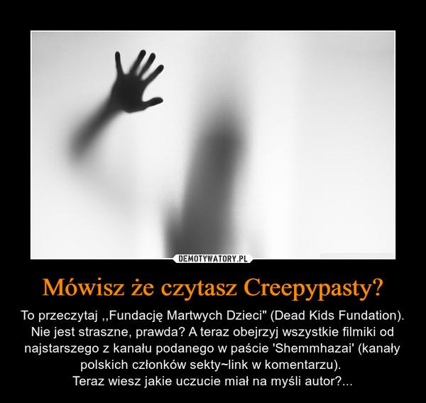"""Mówisz że czytasz Creepypasty? – To przeczytaj ,,Fundację Martwych Dzieci"""" (Dead Kids Fundation). Nie jest straszne, prawda? A teraz obejrzyj wszystkie filmiki od najstarszego z kanału podanego w paście 'Shemmhazai' (kanały polskich członków sekty~link w komentarzu). Teraz wiesz jakie uczucie miał na myśli autor?..."""