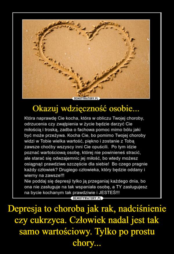 Depresja to choroba jak rak, nadciśnienie czy cukrzyca. Człowiek nadal jest tak samo wartościowy. Tylko po prostu chory... –