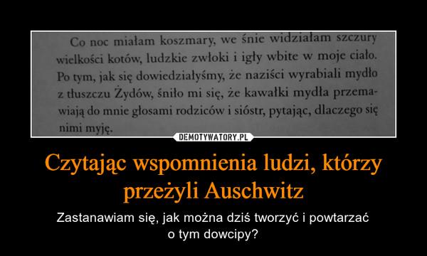 Czytając wspomnienia ludzi, którzy przeżyli Auschwitz – Zastanawiam się, jak można dziś tworzyć i powtarzaćo tym dowcipy? Co noc miałam koszmary, we śnie widziałam szczurywielkości kotów, ludzkie zwłoki i igły wbite w moje ciało.Po tym, jak się dowiedzialyśmy, że naziści wyrabiali mydłoz tłuszczu Zydów, śniło mi się, że kawałki mydła przema-wiają do mnie głosami rodziców i sióstr, pytając, dlaczego sięnimi myje