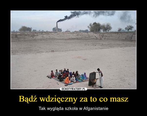 Bądź wdzięczny za to co masz – Tak wygląda szkoła w Afganistanie