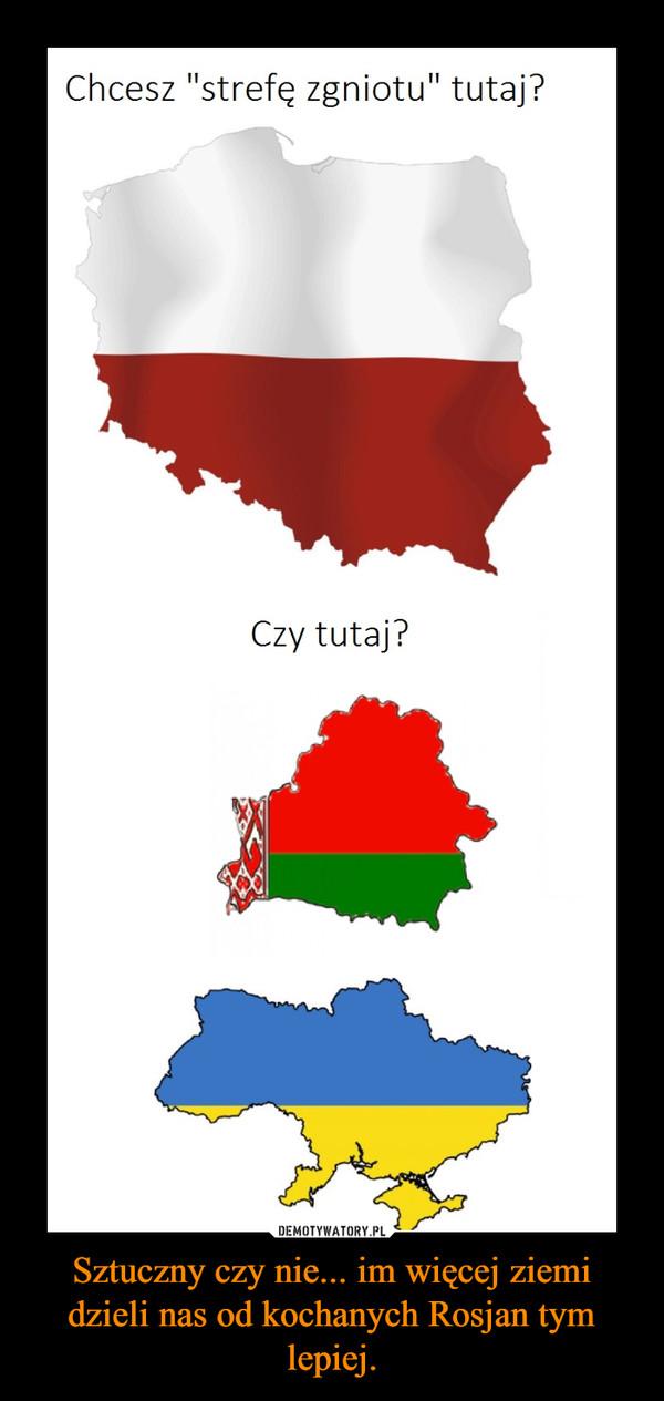 Sztuczny czy nie... im więcej ziemi dzieli nas od kochanych Rosjan tym lepiej. –