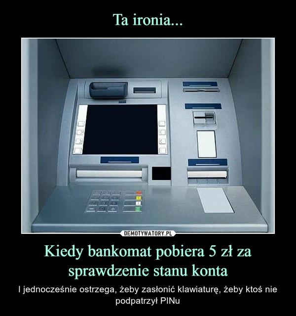 Kiedy bankomat pobiera 5 zł za sprawdzenie stanu konta – I jednocześnie ostrzega, żeby zasłonić klawiaturę, żeby ktoś nie podpatrzył PINu