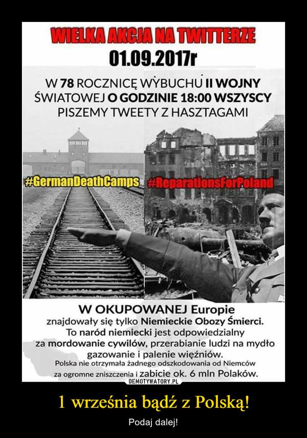 1 września bądź z Polską! – Podaj dalej! 01.09.2017r W 78 ROCZNICĘ WYBUCHU II WOJNY ŚWIATOWEJ O GODZINIE 18:00 WSZYSCY PISZEMY TWEETY Z HASZTAGAM I W OKUPOWANEJ Europie znajdowały się tylko Niemieckie Obozy Śmierci. To naród niemiecki jest odpowiedzialny za mordowanie cywilów, przerabianie ludzi na mydło gazowanie i palenie więźniów. Polska nie otrzymała żadnego odszkodowania od Niemców za ogromne zniszczenia i zabicie ok. 6 mln Polaków.
