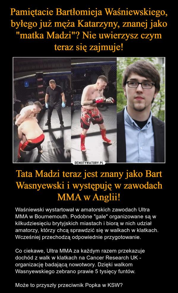 """Tata Madzi teraz jest znany jako Bart Wasnyewski i występuję w zawodach MMA w Anglii! – Waśniewski wystartował w amatorskich zawodach Ultra MMA w Bournemouth. Podobne """"gale"""" organizowane są w kilkudziesięciu brytyjskich miastach i biorą w nich udział amatorzy, którzy chcą sprawdzić się w walkach w klatkach. Wcześniej przechodzą odpowiednie przygotowanie.Co ciekawe, Ultra MMA za każdym razem przekazuje dochód z walk w klatkach na Cancer Research UK - organizację badającą nowotwory. Dzięki walkom Wasnyewskiego zebrano prawie 5 tysięcy funtów.Może to przyszły przeciwnik Popka w KSW?"""