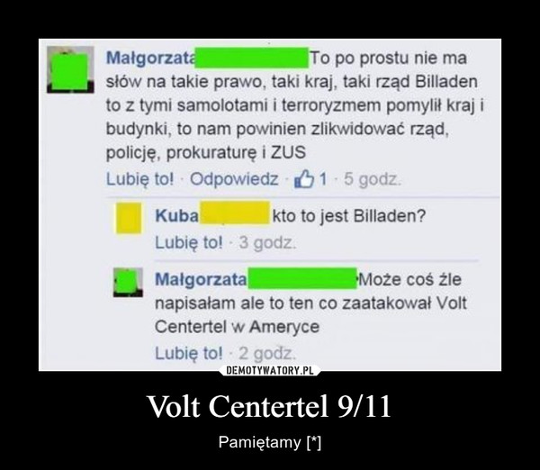 Volt Centertel 9/11 – Pamiętamy [*] To po prostu nie ma słów na takie prawo, taki kraj, taki rząd Billaden to z tymi samolotami i terroryzmem pomylił kraj i budynki, to nam powinien zlikwidować rząd, policję, prokuraturę i ZUSkto to jest Billaden?Może coś źle napisałam, ale to ten co zaatakował Volt Centertel w Ameryce