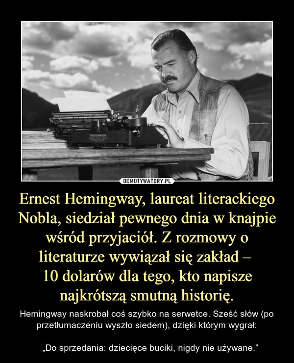 """Ernest Hemingway, laureat literackiego Nobla, siedział pewnego dnia w knajpie wśród przyjaciół. Z rozmowy o literaturze wywiązał się zakład – 10 dolarów dla tego, kto napisze najkrótszą smutną historię. – Hemingway naskrobał coś szybko na serwetce. Sześć słów (po przetłumaczeniu wyszło siedem), dzięki którym wygrał:   """"Do sprzedania: dziecięce buciki, nigdy nie używane."""""""