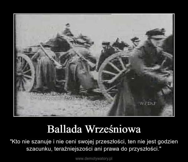 """Ballada Wrześniowa – """"Kto nie szanuje i nie ceni swojej przeszłości, ten nie jest godzien szacunku, teraźniejszości ani prawa do przyszłości."""""""