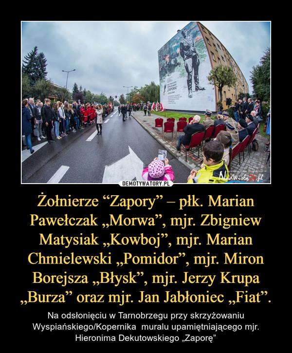 """Żołnierze """"Zapory"""" – płk. Marian Pawełczak """"Morwa"""", mjr. Zbigniew Matysiak """"Kowboj"""", mjr. Marian Chmielewski """"Pomidor"""", mjr. Miron Borejsza """"Błysk"""", mjr. Jerzy Krupa """"Burza"""" oraz mjr. Jan Jabłoniec """"Fiat"""". – Na odsłonięciu w Tarnobrzegu przy skrzyżowaniu Wyspiańskiego/Kopernika  muralu upamiętniającego mjr. Hieronima Dekutowskiego """"Zaporę"""""""