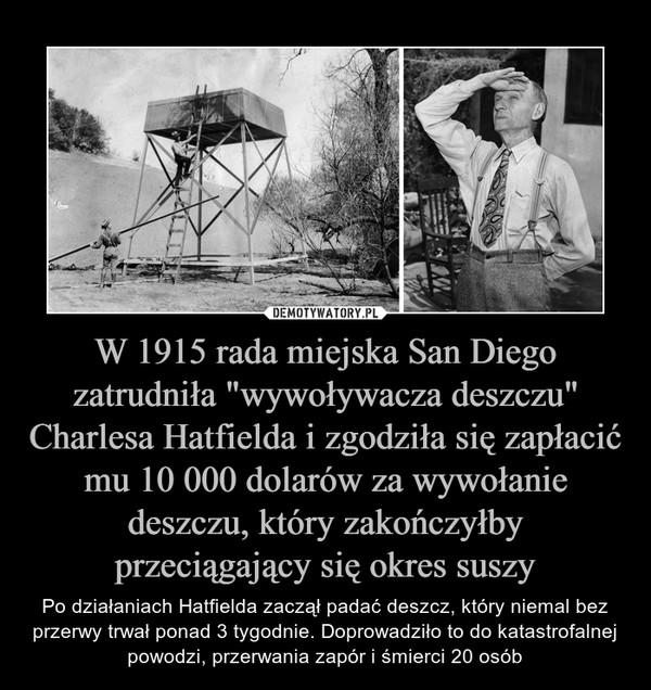 """W 1915 rada miejska San Diego zatrudniła """"wywoływacza deszczu"""" Charlesa Hatfielda i zgodziła się zapłacić mu 10 000 dolarów za wywołanie deszczu, który zakończyłby przeciągający się okres suszy – Po działaniach Hatfielda zaczął padać deszcz, który niemal bez przerwy trwał ponad 3 tygodnie. Doprowadziło to do katastrofalnej powodzi, przerwania zapór i śmierci 20 osób"""