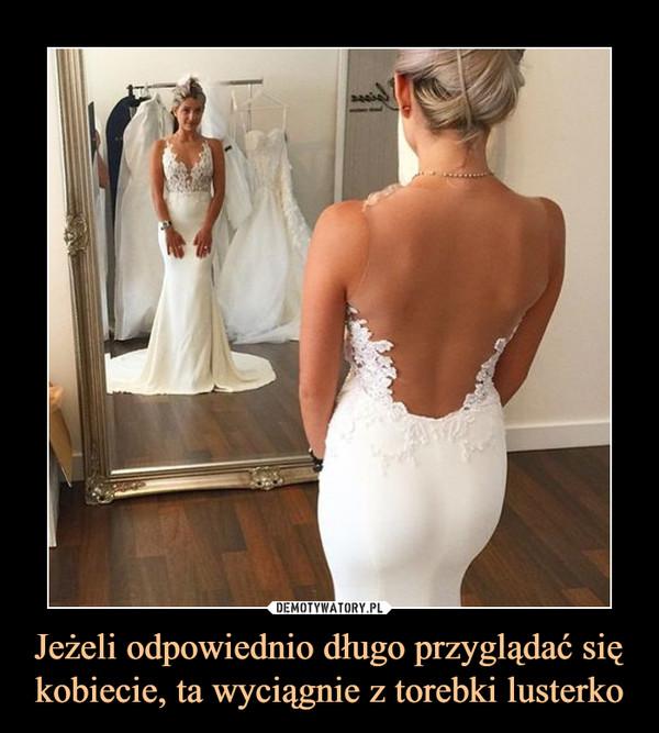 Jeżeli odpowiednio długo przyglądać się kobiecie, ta wyciągnie z torebki lusterko –
