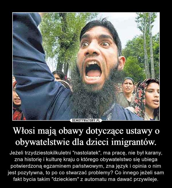 """Włosi mają obawy dotyczące ustawy o obywatelstwie dla dzieci imigrantów. – Jeżeli trzydziestokilkuletni """"nastolatek"""", ma pracę, nie był karany, zna historię i kulturę kraju o którego obywatelstwo się ubiega potwierdzoną egzaminem państwowym, zna język i opinia o nim jest pozytywna, to po co stwarzać problemy? Co innego jeżeli sam fakt bycia takim """"dzieckiem"""" z automatu ma dawać przywileje."""