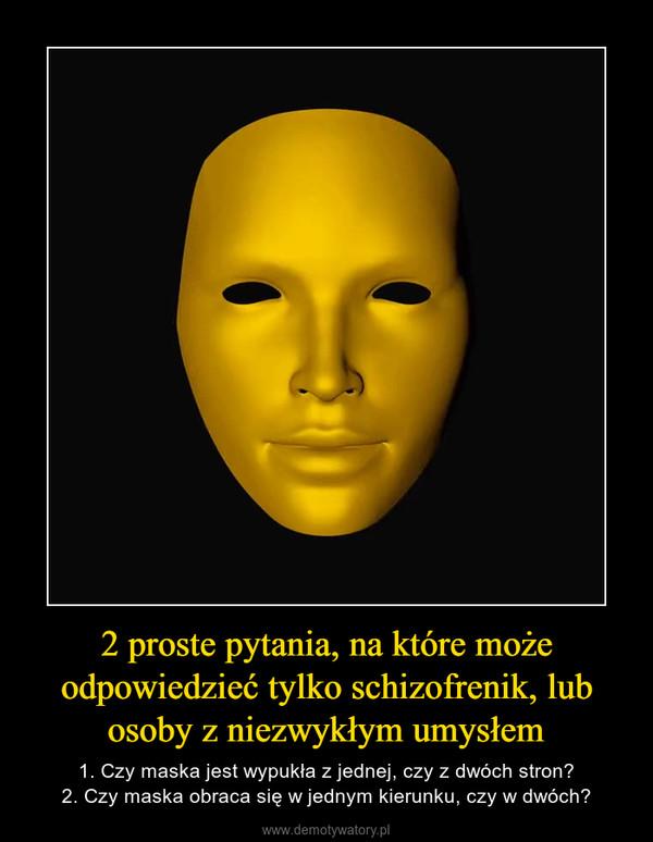 2 proste pytania, na które może odpowiedzieć tylko schizofrenik, lub osoby z niezwykłym umysłem – 1. Czy maska jest wypukła z jednej, czy z dwóch stron?2. Czy maska obraca się w jednym kierunku, czy w dwóch?