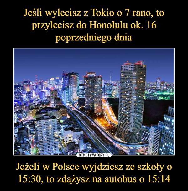 Jeżeli w Polsce wyjdziesz ze szkoły o 15:30, to zdążysz na autobus o 15:14 –