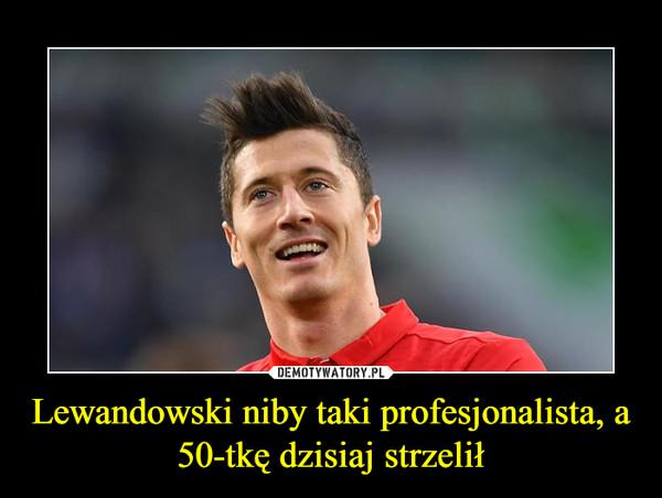 Lewandowski niby taki profesjonalista, a 50-tkę dzisiaj strzelił –