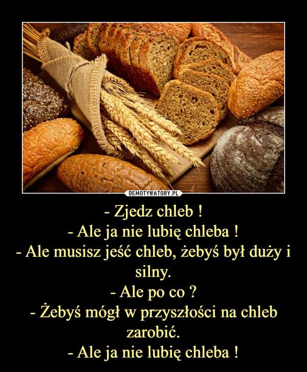 - Zjedz chleb !- Ale ja nie lubię chleba !- Ale musisz jeść chleb, żebyś był duży i silny.- Ale po co ?- Żebyś mógł w przyszłości na chleb zarobić.- Ale ja nie lubię chleba ! –