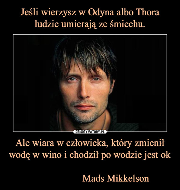 Ale wiara w człowieka, który zmienił wodę w wino i chodził po wodzie jest ok                      Mads Mikkelson –