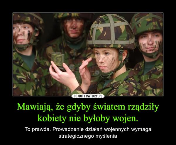 Mawiają, że gdyby światem rządziły kobiety nie byłoby wojen. – To prawda. Prowadzenie działań wojennych wymaga strategicznego myślenia
