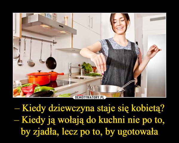– Kiedy dziewczyna staje się kobietą?– Kiedy ją wołają do kuchni nie po to, by zjadła, lecz po to, by ugotowała –