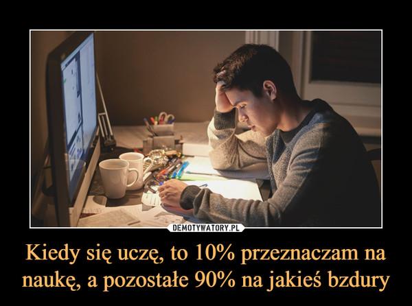 Kiedy się uczę, to 10% przeznaczam na naukę, a pozostałe 90% na jakieś bzdury –