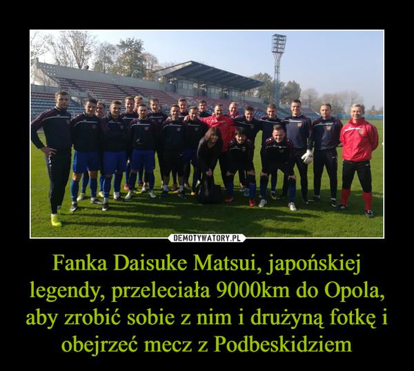 Fanka Daisuke Matsui, japońskiej legendy, przeleciała 9000km do Opola, aby zrobić sobie z nim i drużyną fotkę i obejrzeć mecz z Podbeskidziem –