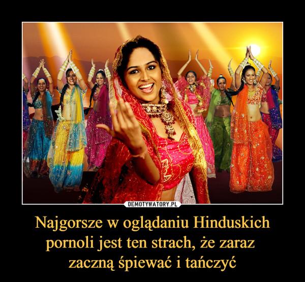 Najgorsze w oglądaniu Hinduskich pornoli jest ten strach, że zaraz zaczną śpiewać i tańczyć –