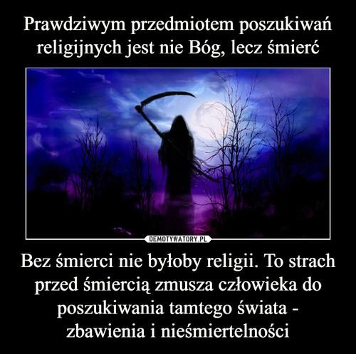 Prawdziwym przedmiotem poszukiwań religijnych jest nie Bóg, lecz śmierć Bez śmierci nie byłoby religii. To strach przed śmiercią zmusza człowieka do poszukiwania tamtego świata - zbawienia i nieśmiertelności