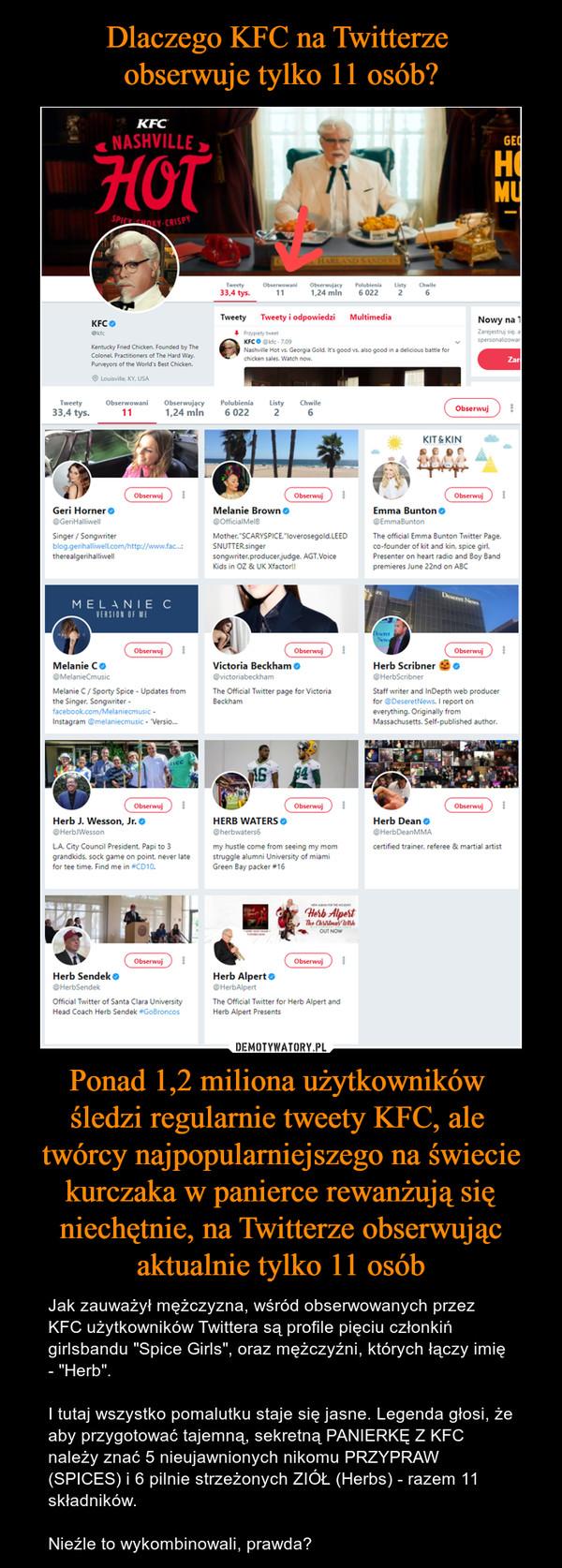 """Ponad 1,2 miliona użytkowników śledzi regularnie tweety KFC, ale twórcy najpopularniejszego na świecie kurczaka w panierce rewanżują się niechętnie, na Twitterze obserwując aktualnie tylko 11 osób – Jak zauważył mężczyzna, wśród obserwowanych przez KFC użytkowników Twittera są profile pięciu członkiń girlsbandu """"Spice Girls"""", oraz mężczyźni, których łączy imię - """"Herb"""".I tutaj wszystko pomalutku staje się jasne. Legenda głosi, że aby przygotować tajemną, sekretną PANIERKĘ Z KFC należy znać 5 nieujawnionych nikomu PRZYPRAW (SPICES) i 6 pilnie strzeżonych ZIÓŁ (Herbs) - razem 11 składników.Nieźle to wykombinowali, prawda?"""
