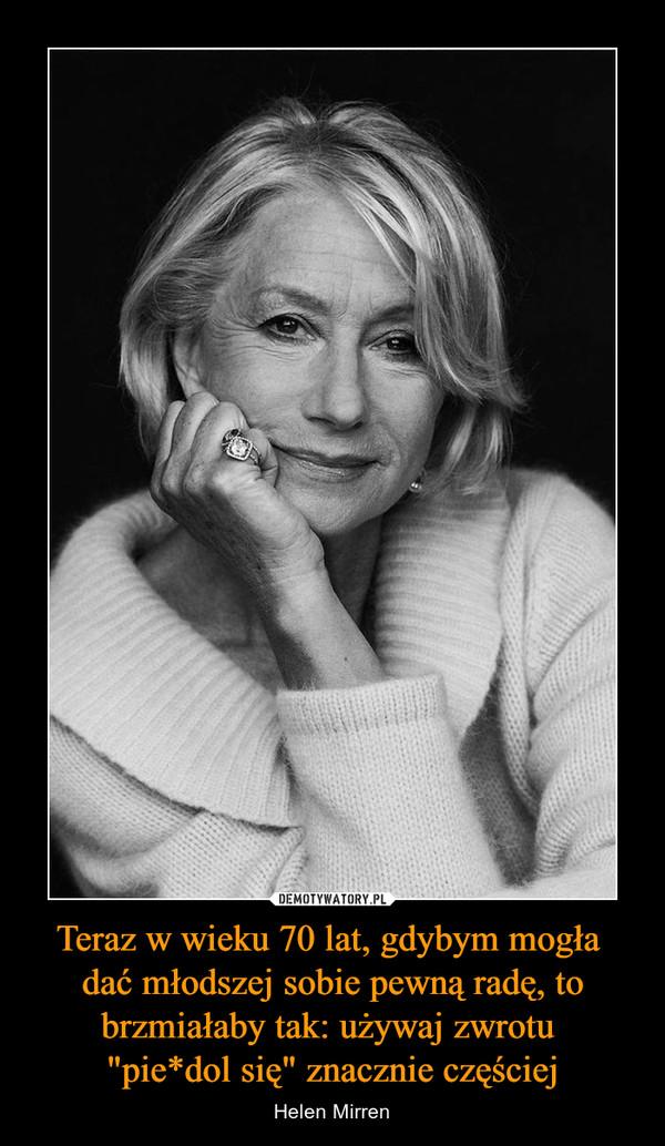 """Teraz w wieku 70 lat, gdybym mogła dać młodszej sobie pewną radę, to brzmiałaby tak: używaj zwrotu """"pie*dol się"""" znacznie częściej – Helen Mirren"""
