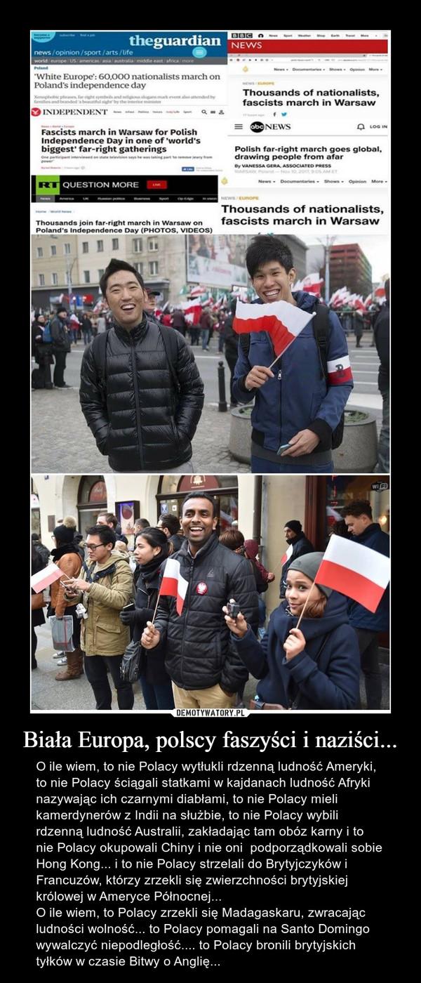 Biała Europa, polscy faszyści i naziści... – O ile wiem, to nie Polacy wytłukli rdzenną ludność Ameryki, to nie Polacy ściągali statkami w kajdanach ludność Afryki nazywając ich czarnymi diabłami, to nie Polacy mieli kamerdynerów z Indii na służbie, to nie Polacy wybili rdzenną ludność Australii, zakładając tam obóz karny i to nie Polacy okupowali Chiny i nie oni  podporządkowali sobie Hong Kong... i to nie Polacy strzelali do Brytyjczyków i Francuzów, którzy zrzekli się zwierzchności brytyjskiej królowej w Ameryce Północnej...O ile wiem, to Polacy zrzekli się Madagaskaru, zwracając ludności wolność... to Polacy pomagali na Santo Domingo wywalczyć niepodległość.... to Polacy bronili brytyjskich tyłków w czasie Bitwy o Anglię... The guardian Thousands of nationalists fascist march in Warsaw Independent Question more