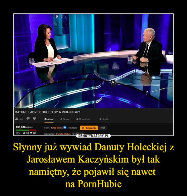 Słynny już wywiad Danuty Holeckiej z Jarosławem Kaczyńskim był tak namiętny, że pojawił się nawet na PornHubie –
