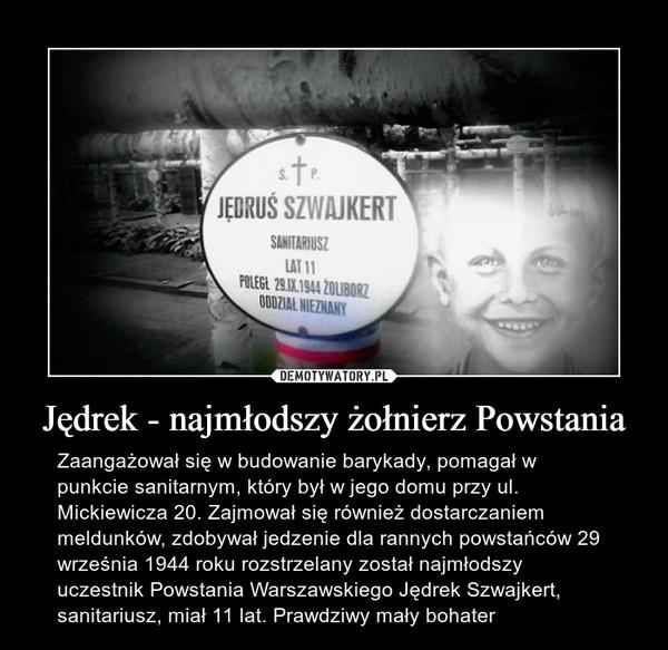 Jędrek - najmłodszy żołnierz Powstania – Zaangażował się w budowanie barykady, pomagał w punkcie sanitarnym, który był w jego domu przy ul. Mickiewicza 20. Zajmował się również dostarczaniem meldunków, zdobywał jedzenie dla rannych powstańców 29 września 1944 roku rozstrzelany został najmłodszy uczestnik Powstania Warszawskiego Jędrek Szwajkert, sanitariusz, miał 11 lat. Prawdziwy mały bohater