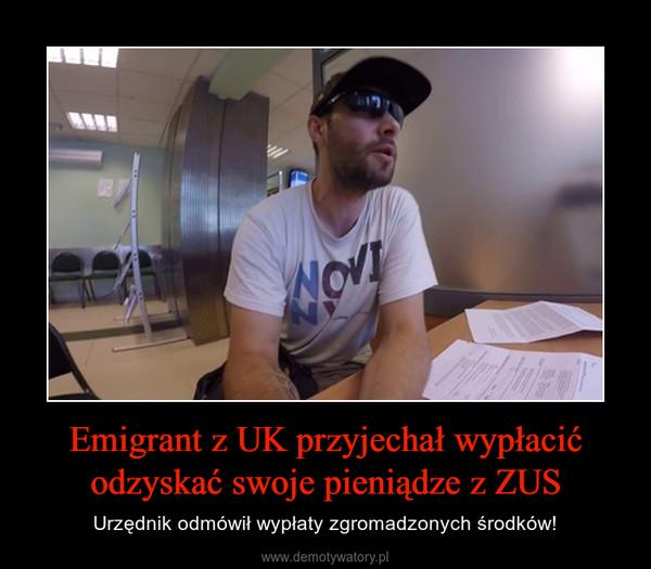 Emigrant z UK przyjechał wypłacić odzyskać swoje pieniądze z ZUS – Urzędnik odmówił wypłaty zgromadzonych środków!