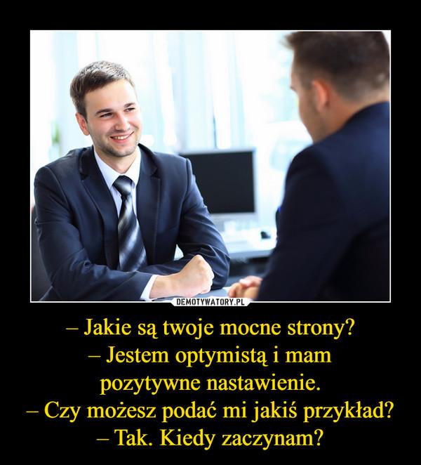 – Jakie są twoje mocne strony?– Jestem optymistą i mampozytywne nastawienie.– Czy możesz podać mi jakiś przykład?– Tak. Kiedy zaczynam? –