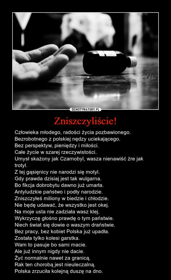 Zniszczyliście! – Człowieka młodego, radości życia pozbawionego.Bezrobotnego z polskiej nędzy uciekającego.Bez perspektyw, pieniędzy i miłości.Całe życie w szarej rzeczywistości.Umysł skażony jak Czarnobyl, wasza nienawiść żre jak trotyl.Z tej gąsięnicy nie narodzi się motyl.Gdy prawda dzisiaj jest tak wulgarna.Bo fikcja dobrobytu dawno już umarła.Antyludzkie państwo i podły narodzie.Zniszczyłeś miliony w biedzie i chłodzie.Nie będę udawać, że wszystko jest okej.Na moje usta nie zadziała wasz klej.Wykrzyczę głośno prawdę o tym państwie.Niech świat się dowie o waszym draństwie.Bez pracy, bez kobiet Polska już upadła.Została tylko kolesi garstka.Wam to pasuje bo sami macie.Ale już innym nigdy nie dacie.Żyć normalnie nawet za granicą.Rak ten chorobą jest nieuleczalną.Polska zrzuciła kolejną duszę na dno.