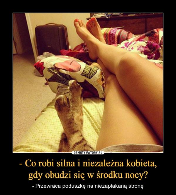- Co robi silna i niezależna kobieta,gdy obudzi się w środku nocy? – - Przewraca poduszkę na niezapłakaną stronę