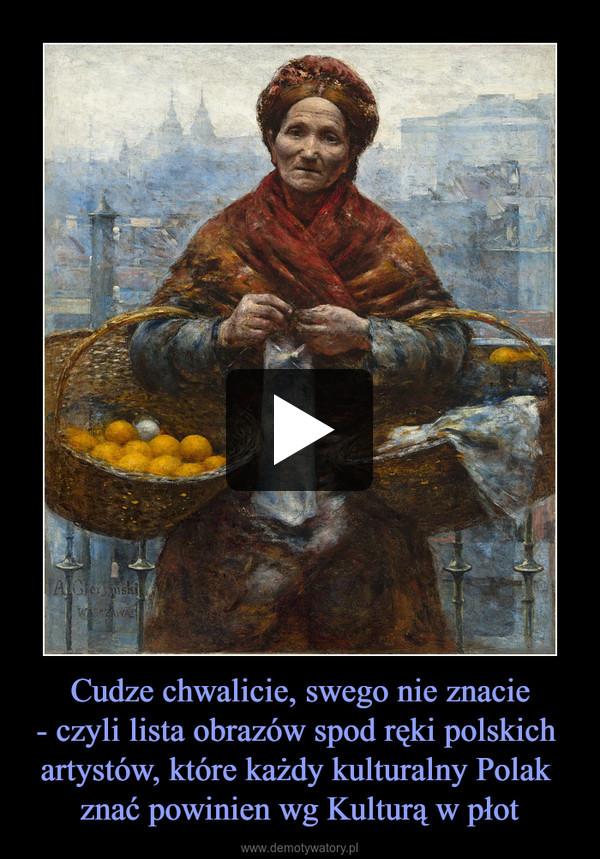 Cudze chwalicie, swego nie znacie- czyli lista obrazów spod ręki polskich artystów, które każdy kulturalny Polak znać powinien wg Kulturą w płot –