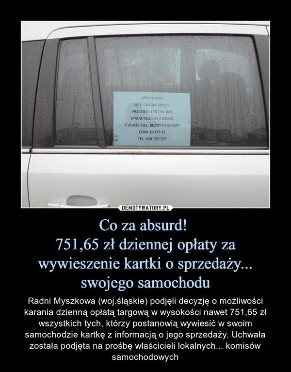 Co za absurd! 751,65 zł dziennej opłaty za wywieszenie kartki o sprzedaży... swojego samochodu – Radni Myszkowa (woj.śląskie) podjęli decyzję o możliwości karania dzienną opłatą targową w wysokości nawet 751,65 zł wszystkich tych, którzy postanowią wywiesić w swoim samochodzie kartkę z informacją o jego sprzedaży. Uchwała została podjęta na prośbę właścicieli lokalnych... komisów samochodowych