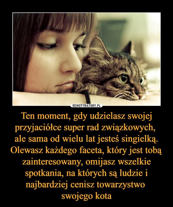 Ten moment, gdy udzielasz swojej przyjaciółce super rad związkowych, ale sama od wielu lat jesteś singielką. Olewasz każdego faceta, który jest tobą zainteresowany, omijasz wszelkie spotkania, na których są ludzie i najbardziej cenisz towarzystwo swojego kota –