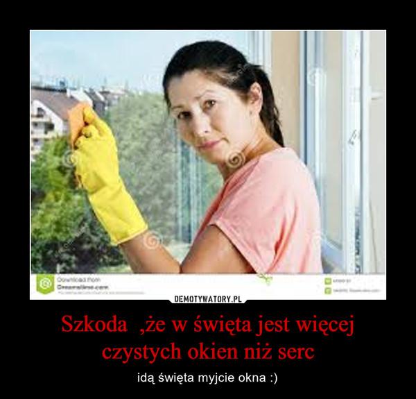 Szkoda  ,że w święta jest więcej czystych okien niż serc – idą święta myjcie okna :)