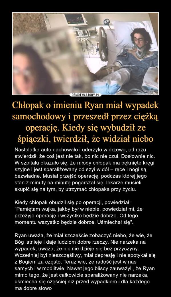 """Chłopak o imieniu Ryan miał wypadek samochodowy i przeszedł przez ciężką operację. Kiedy się wybudził ze śpiączki, twierdził, że widział niebo – Nastolatka auto dachowało i uderzyło w drzewo, od razu stwierdził, że coś jest nie tak, bo nic nie czuł. Dosłownie nic. W szpitalu okazało się, że młody chłopak ma pęknięte kręgi szyjne i jest sparaliżowany od szyi w dół – ręce i nogi są bezwładne. Musiał przejść operację, podczas której jego stan z minuty na minutę pogarszał się, lekarze musieli skupić się na tym, by utrzymać chłopaka przy życiu.  Kiedy chłopak obudził się po operacji, powiedział:""""Pamiętam wujka, jakby był w niebie, powiedział mi, że przeżyję operację i wszystko będzie dobrze. Od tego momentu wszystko będzie dobrze. Uśmiechał się"""".Ryan uważa, że miał szczęście zobaczyć niebo, że wie, że Bóg istnieje i daje ludziom dobre rzeczy. Nie narzeka na wypadek, uważa, że nic nie dzieje się bez przyczyny. Wcześniej był nieszczęśliwy, miał depresję i nie spotykał się z Bogiem za często. Teraz wie, że radość jest w nas samych i w modlitwie. Nawet jego bliscy zauważyli, że Ryan mimo tego, że jest całkowicie sparaliżowany nie narzeka, uśmiecha się częściej niż przed wypadkiem i dla każdego ma dobre słowo"""