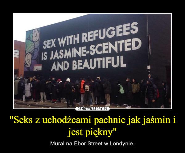 """""""Seks z uchodźcami pachnie jak jaśmin i jest piękny"""" – Mural na Ebor Street w Londynie."""