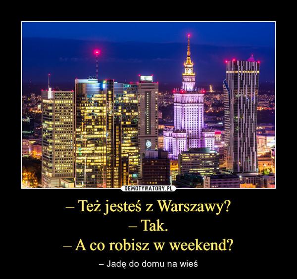 – Też jesteś z Warszawy?– Tak.– A co robisz w weekend? – – Jadę do domu na wieś
