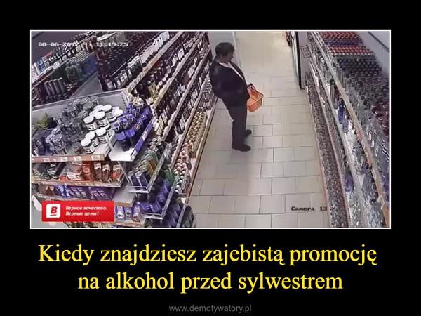 Kiedy znajdziesz zajebistą promocję na alkohol przed sylwestrem –