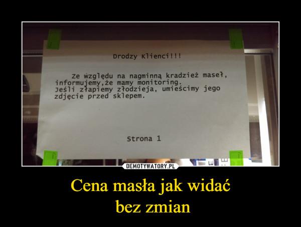 Cena masła jak widać bez zmian –  Drodzy Klienci!!!ze względu na nagminną kradzież maset,Jeśli złapiemy złodzieja, umieścimy jegozdjęcie przed sklepem