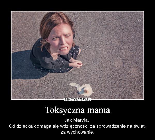 Toksyczna mama – Jak Maryja. Od dziecka domaga się wdzięczności za sprowadzenie na świat, za wychowanie.