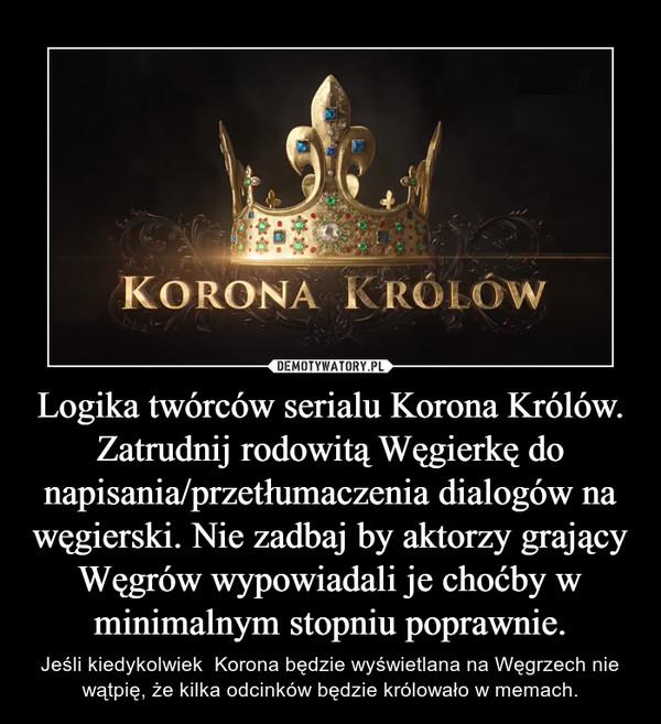 Logika twórców serialu Korona Królów.Zatrudnij rodowitą Węgierkę do napisania/przetłumaczenia dialogów na węgierski. Nie zadbaj by aktorzy grający Węgrów wypowiadali je choćby w minimalnym stopniu poprawnie. – Jeśli kiedykolwiek  Korona będzie wyświetlana na Węgrzech nie wątpię, że kilka odcinków będzie królowało w memach.